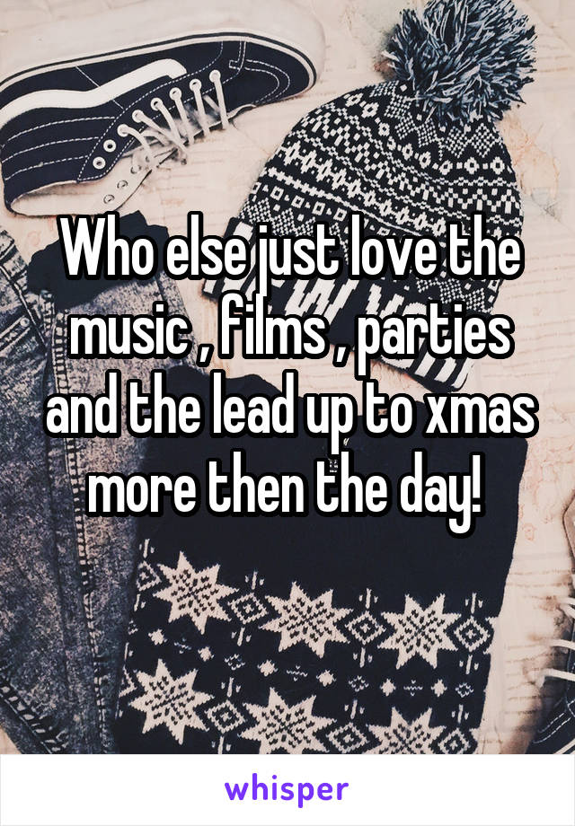 Who else just love the music , films , parties and the lead up to xmas more then the day!