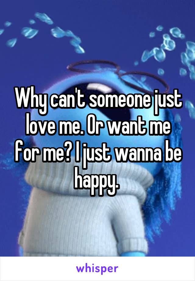 Why can't someone just love me. Or want me for me? I just wanna be happy.