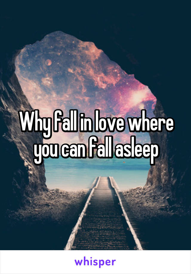 Why fall in love where you can fall asleep