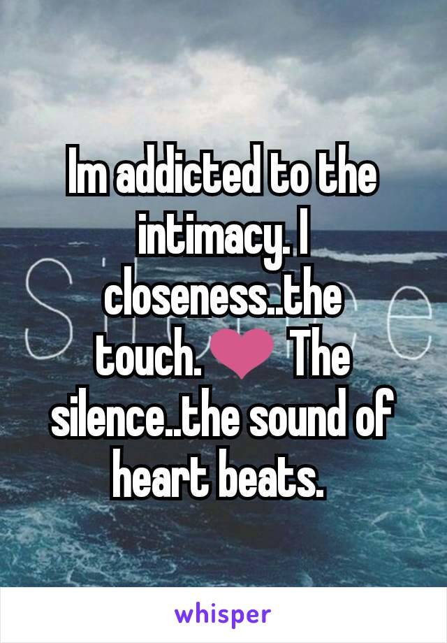 Im addicted to the intimacy. I closeness..the touch.❤ The silence..the sound of heart beats.