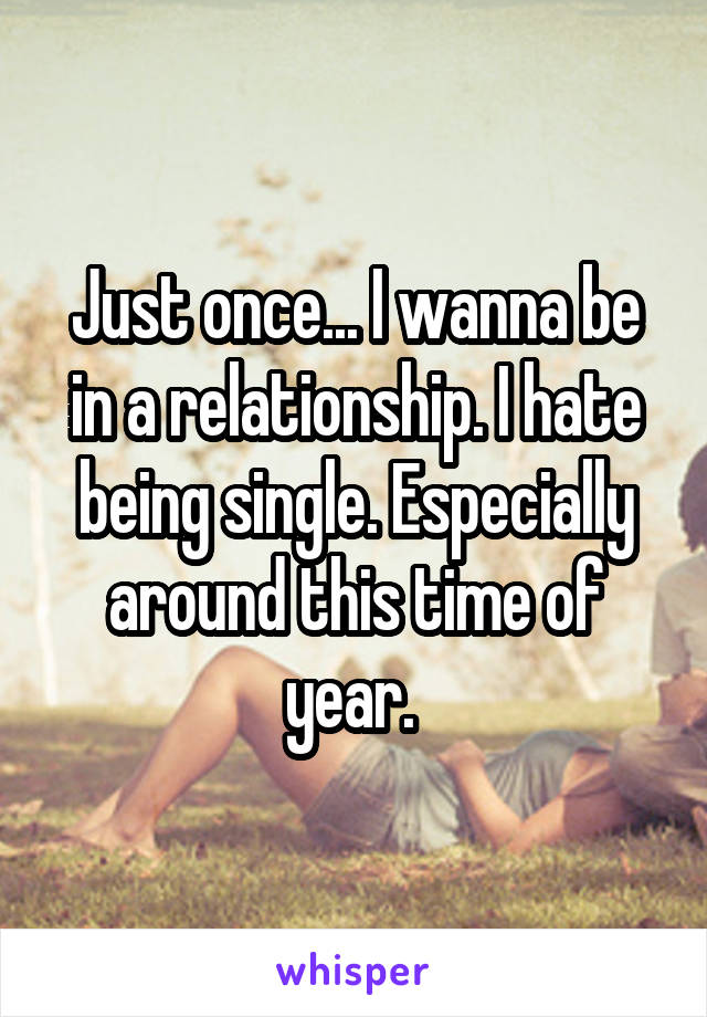 Just once... I wanna be in a relationship. I hate being single. Especially around this time of year.
