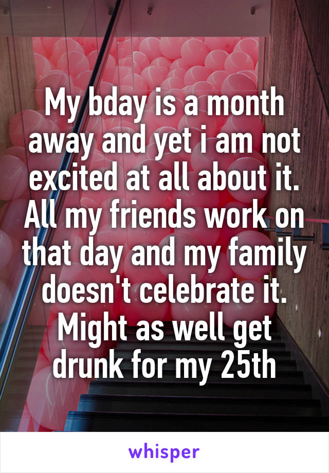 My bday is a month away and yet i am not excited at all about it. All my friends work on that day and my family doesn't celebrate it. Might as well get drunk for my 25th