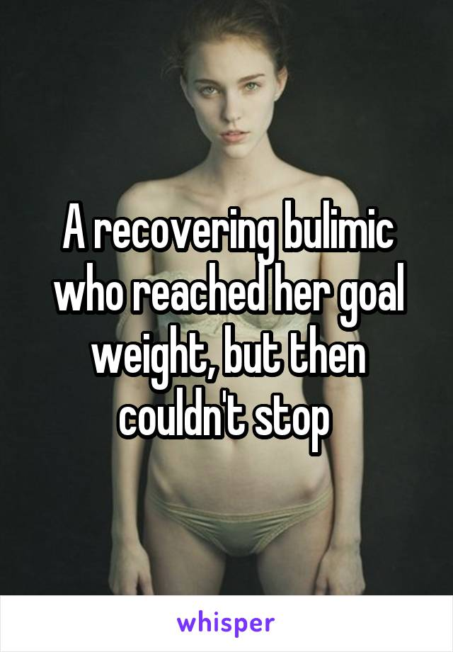 A recovering bulimic who reached her goal weight, but then couldn't stop