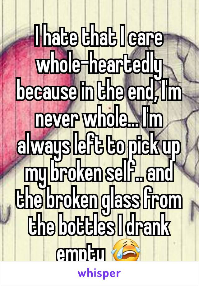I hate that I care whole-heartedly because in the end, I'm never whole... I'm always left to pick up my broken self.. and the broken glass from the bottles I drank empty 😭