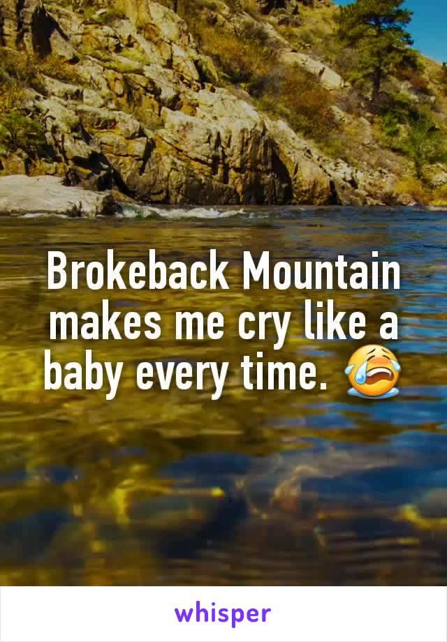 Brokeback Mountain makes me cry like a baby every time. 😭