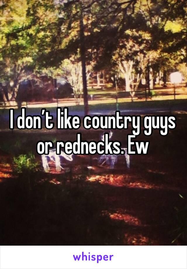 I don't like country guys or rednecks. Ew