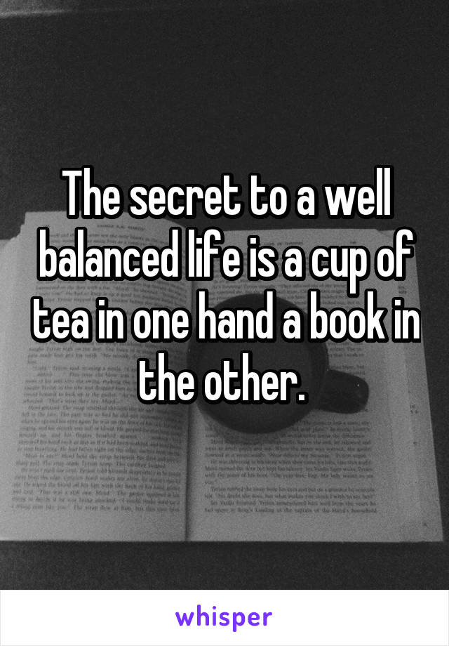 The secret to a well balanced life is a cup of tea in one hand a book in the other.