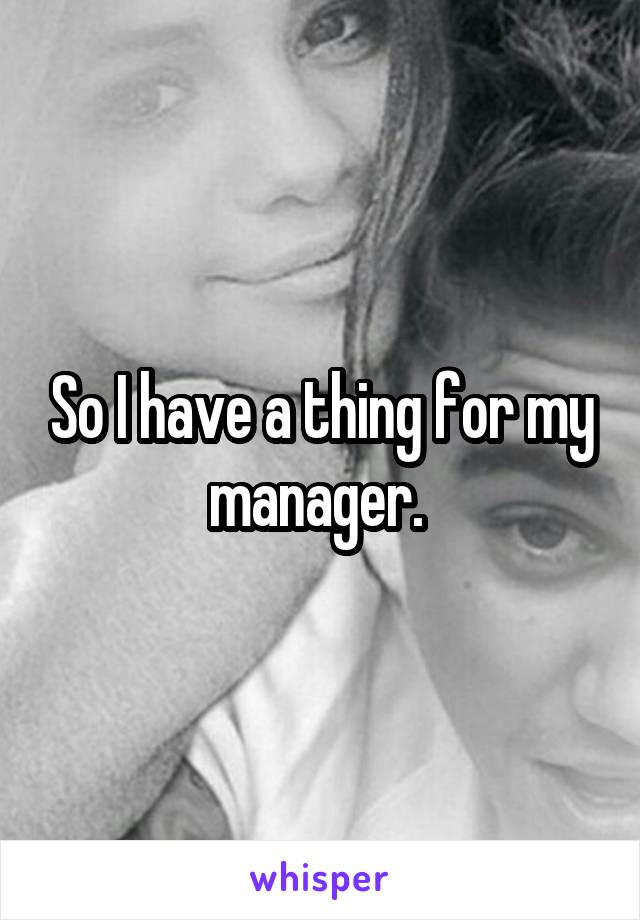 So I have a thing for my manager.