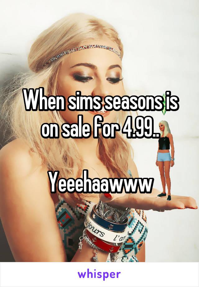 When sims seasons is on sale for 4.99..  Yeeehaawww