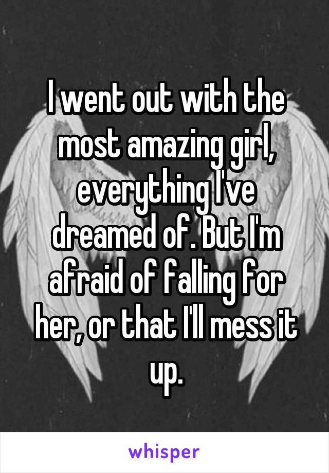 I went out with the most amazing girl, everything I've dreamed of. But I'm afraid of falling for her, or that I'll mess it up.