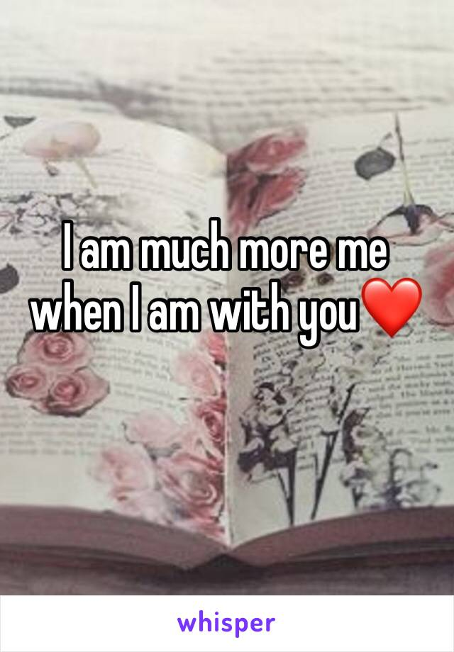 I am much more me when I am with you❤️