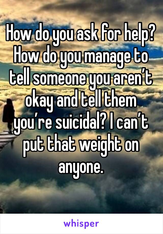How do you ask for help? How do you manage to tell someone you aren't okay and tell them you're suicidal? I can't put that weight on anyone.
