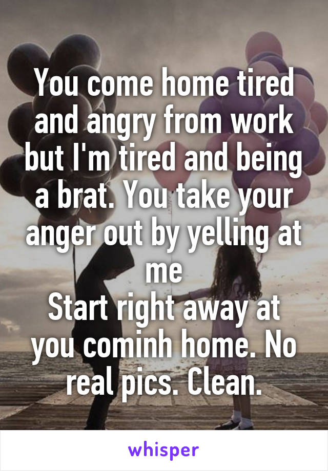 You come home tired and angry from work but I'm tired and being a brat. You take your anger out by yelling at me Start right away at you cominh home. No real pics. Clean.