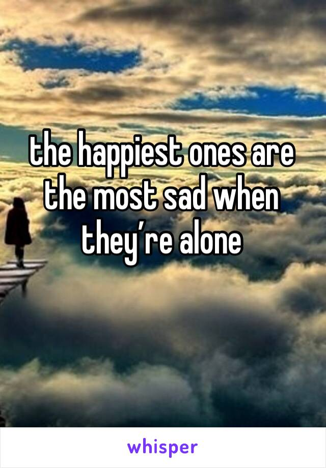the happiest ones are the most sad when they're alone