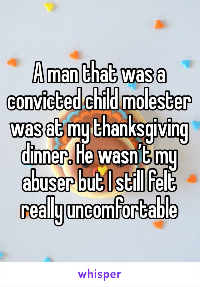 A man that was a convicted child molester was at my thanksgiving dinner. He wasn't my abuser but I still felt really uncomfortable