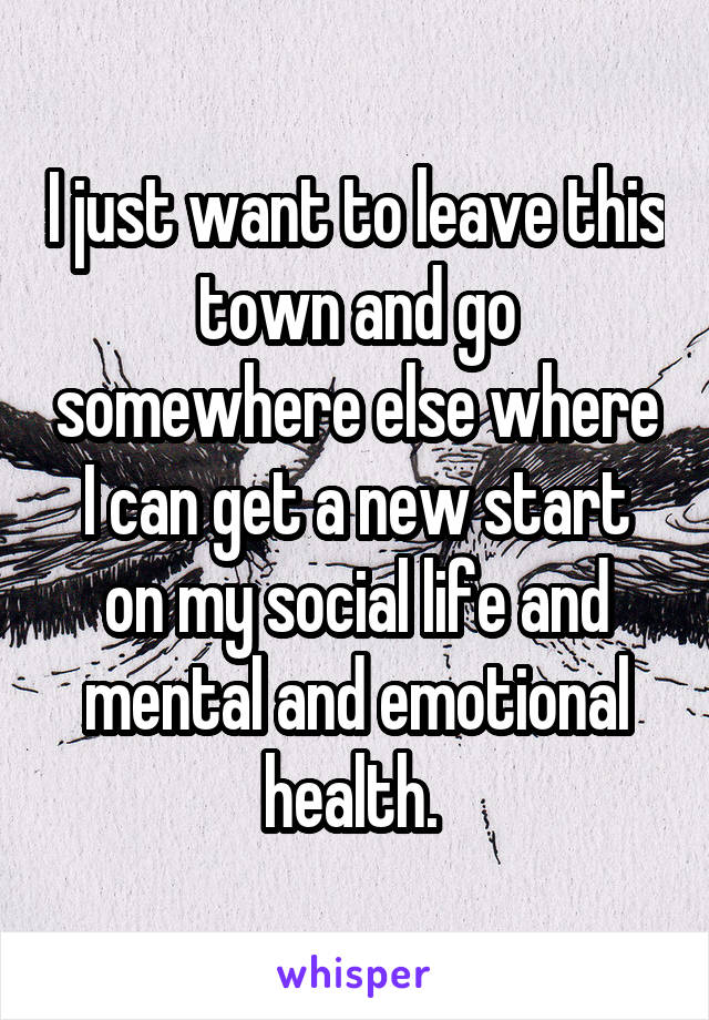 I just want to leave this town and go somewhere else where I can get a new start on my social life and mental and emotional health.