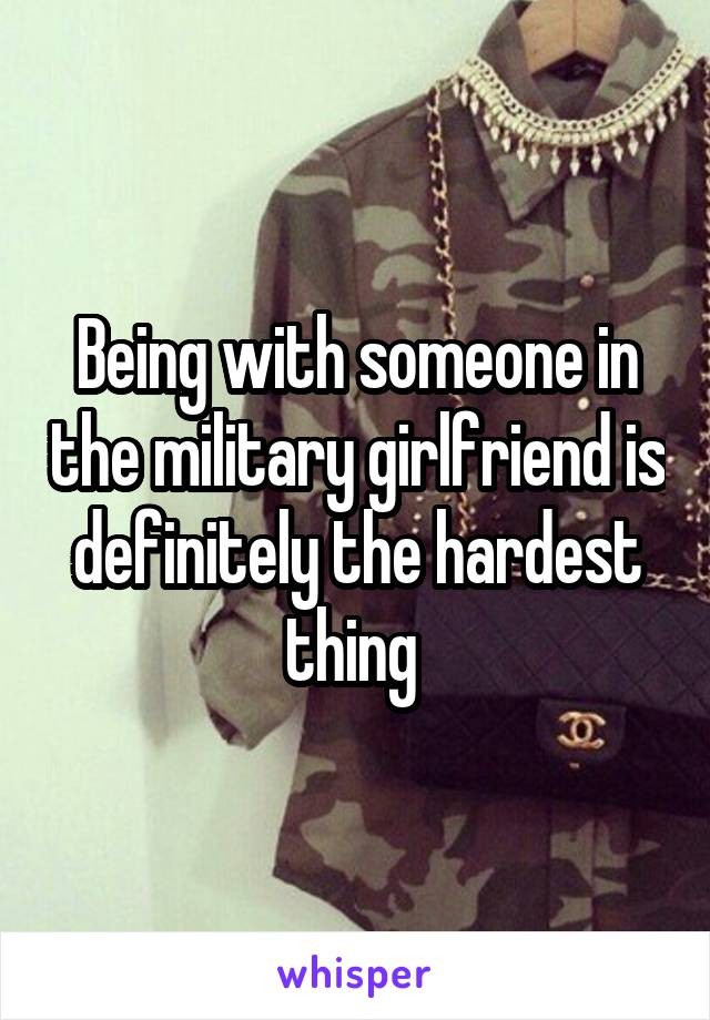 Being with someone in the military girlfriend is definitely the hardest thing