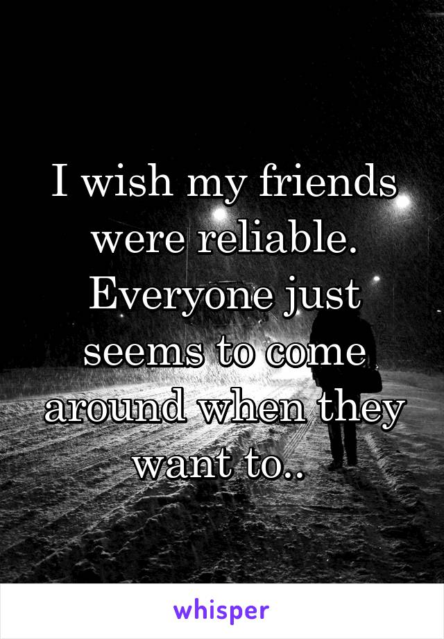 I wish my friends were reliable. Everyone just seems to come around when they want to..