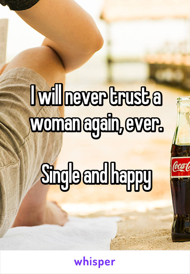 I will never trust a woman again, ever.  Single and happy