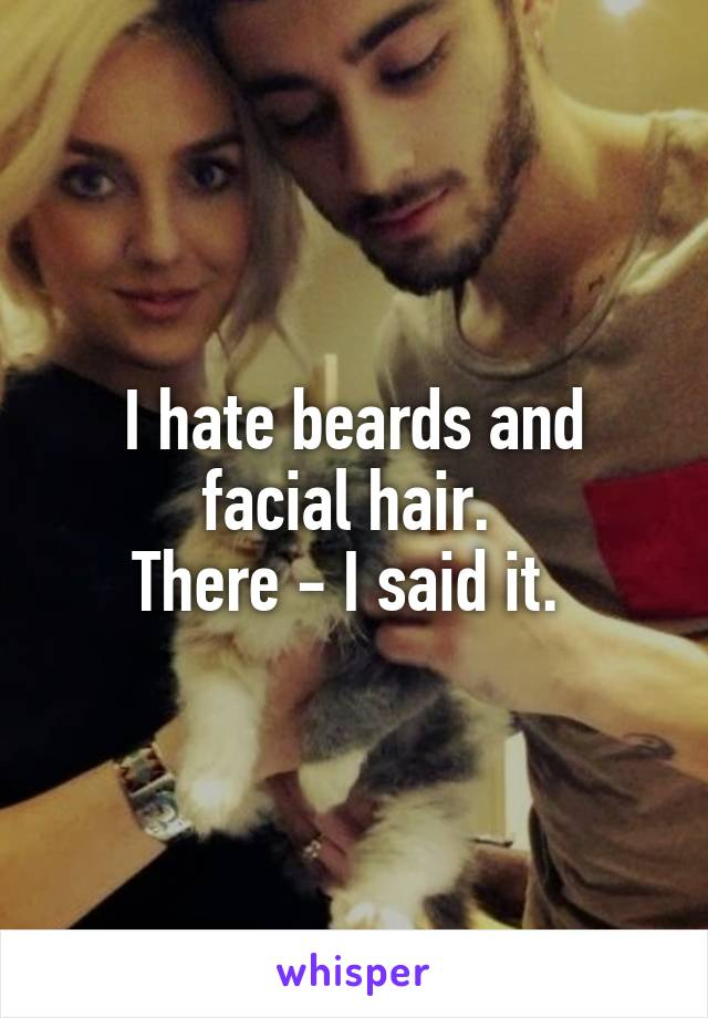 I hate beards and facial hair.  There - I said it.