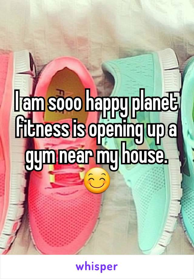 I am sooo happy planet fitness is opening up a gym near my house. 😊