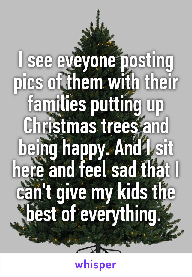 I see eveyone posting pics of them with their families putting up Christmas trees and being happy. And I sit here and feel sad that I can't give my kids the best of everything.