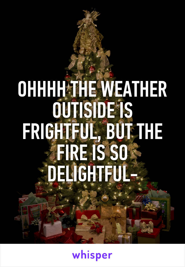 OHHHH THE WEATHER OUTISIDE IS FRIGHTFUL, BUT THE FIRE IS SO DELIGHTFUL-