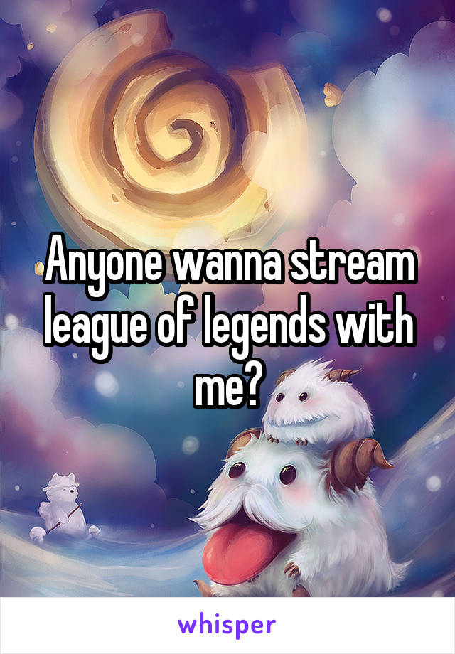 Anyone wanna stream league of legends with me?