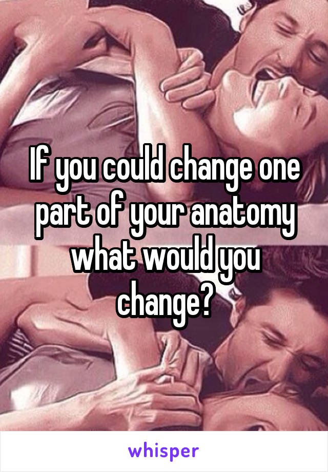 If you could change one part of your anatomy what would you change?