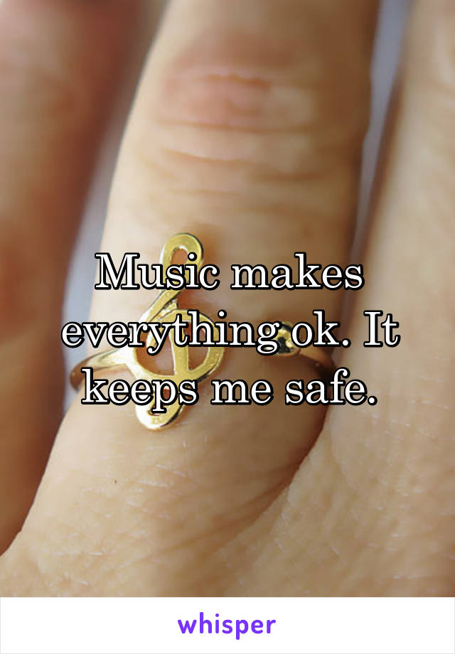 Music makes everything ok. It keeps me safe.