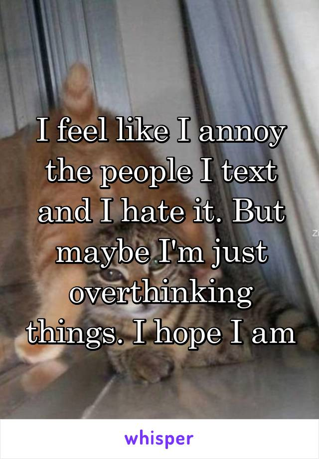 I feel like I annoy the people I text and I hate it. But maybe I'm just overthinking things. I hope I am