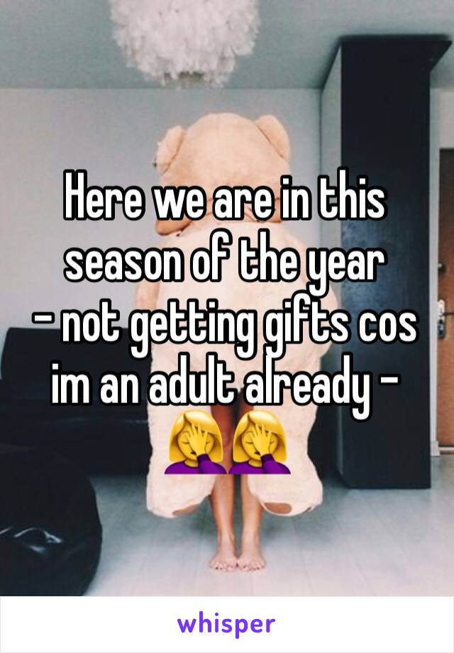 Here we are in this season of the year - not getting gifts cos  im an adult already - 🤦♀️🤦♀️