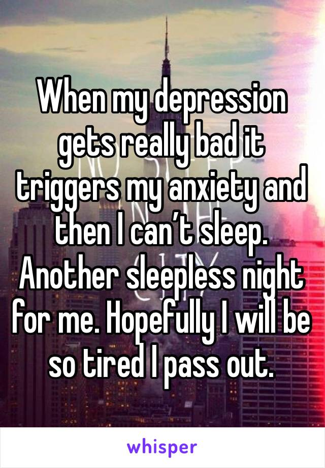 When my depression gets really bad it triggers my anxiety and then I can't sleep. Another sleepless night for me. Hopefully I will be so tired I pass out.