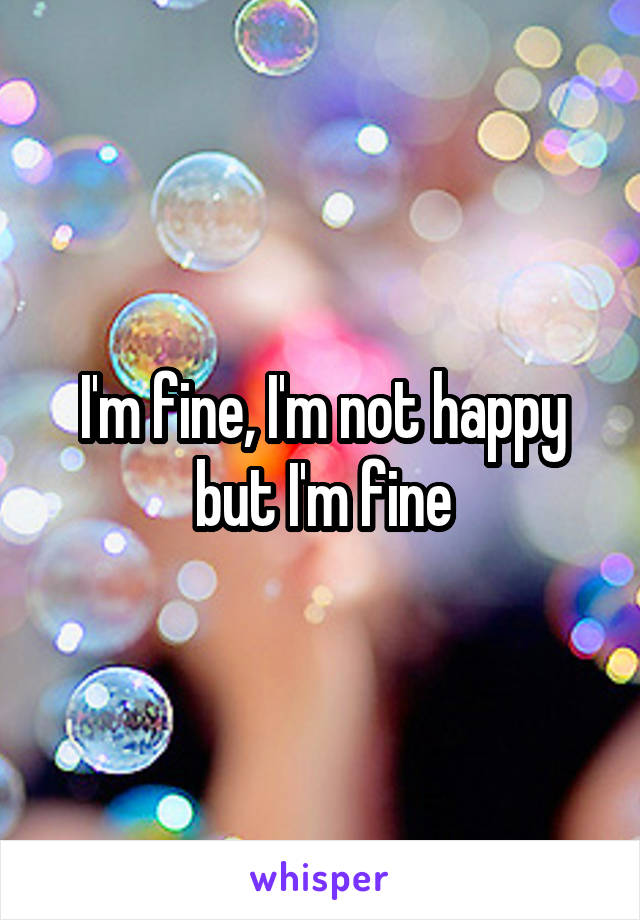 I'm fine, I'm not happy but I'm fine