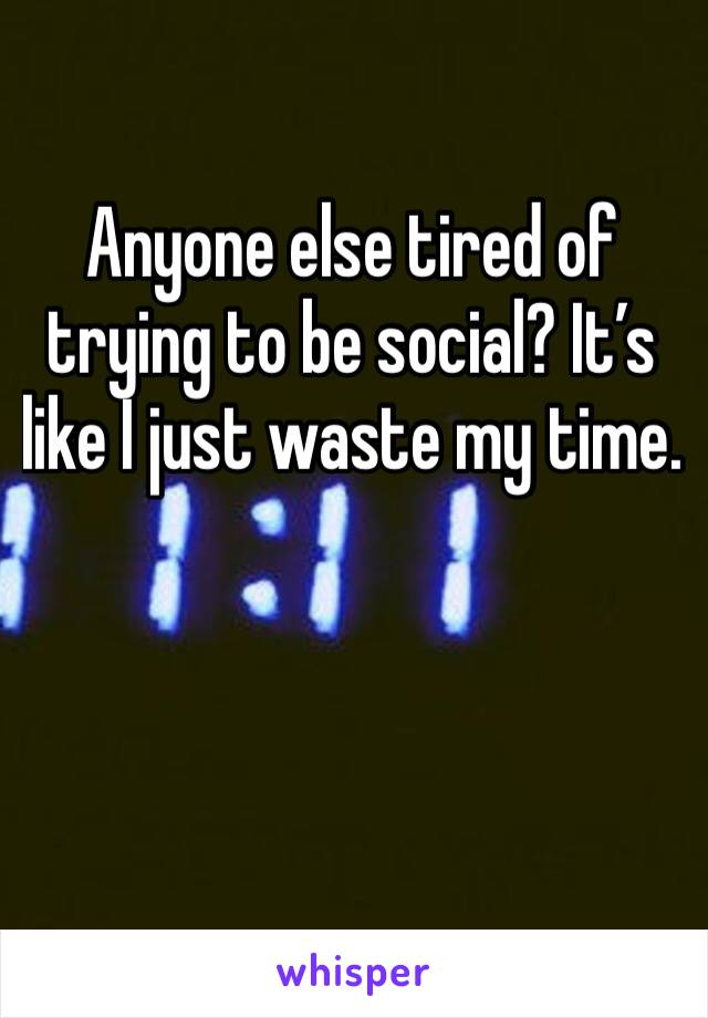 Anyone else tired of trying to be social? It's like I just waste my time.