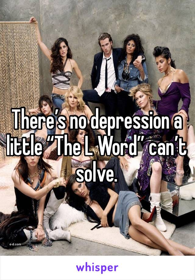 """There's no depression a little """"The L Word"""" can't solve."""