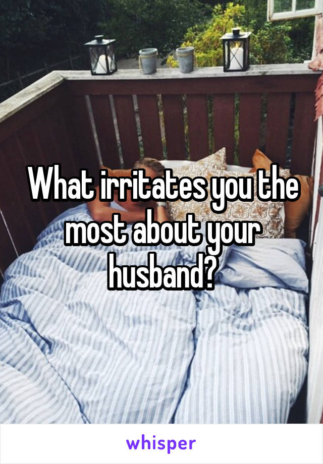 What irritates you the most about your husband?