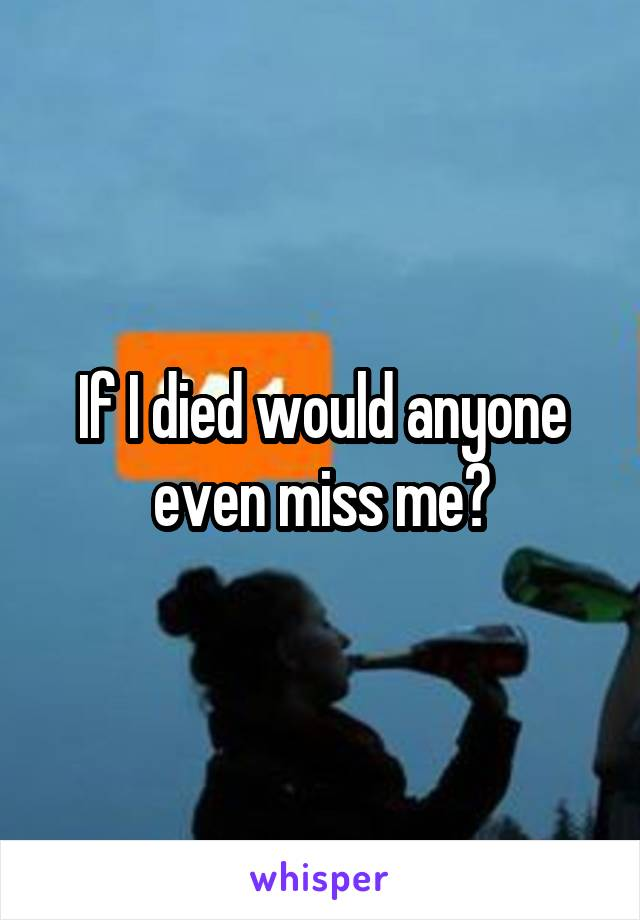 If I died would anyone even miss me?
