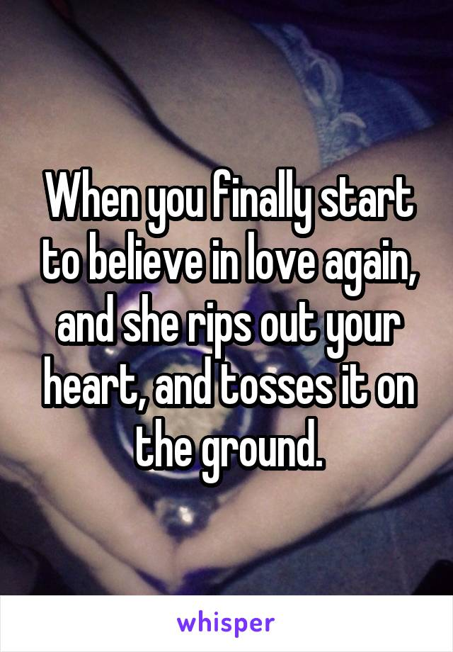 When you finally start to believe in love again, and she rips out your heart, and tosses it on the ground.