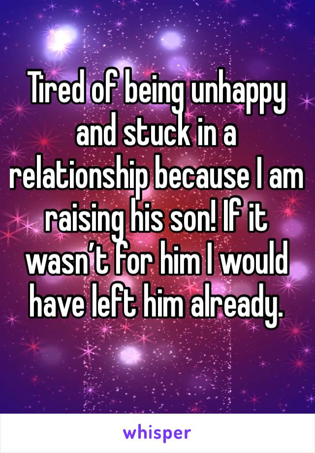 Tired of being unhappy and stuck in a relationship because I am raising his son! If it wasn't for him I would have left him already.