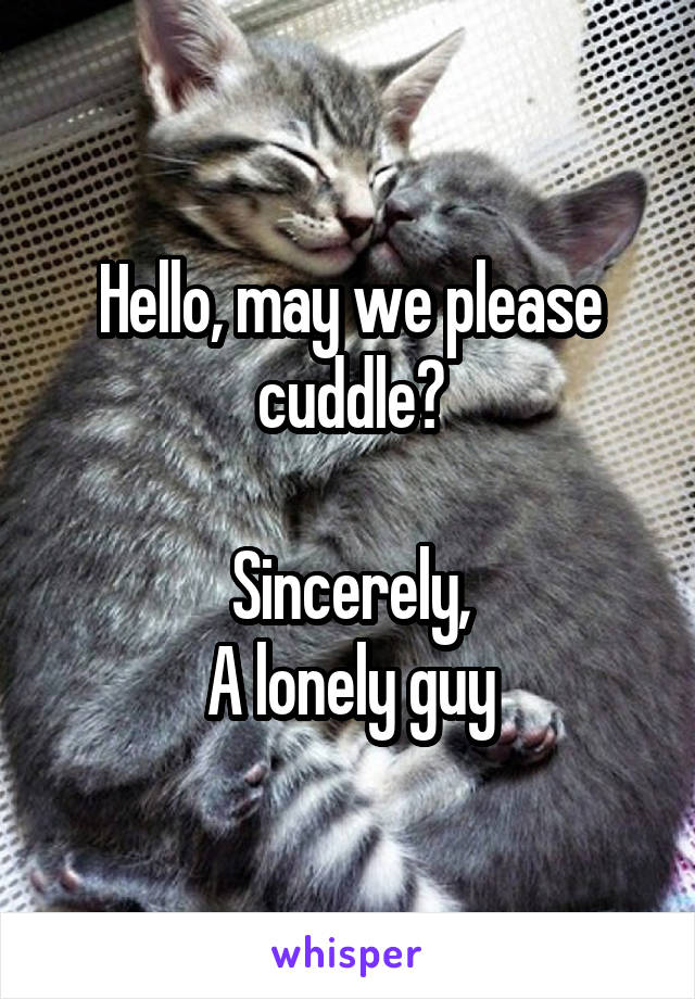Hello, may we please cuddle?  Sincerely, A lonely guy