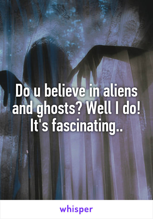 Do u believe in aliens and ghosts? Well I do! It's fascinating..