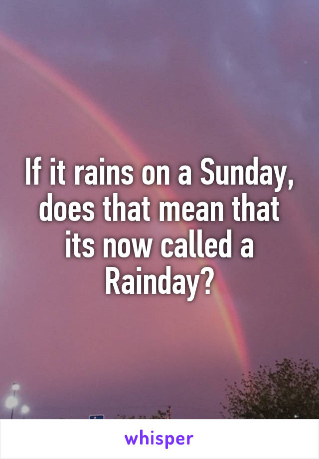 If it rains on a Sunday, does that mean that its now called a Rainday?