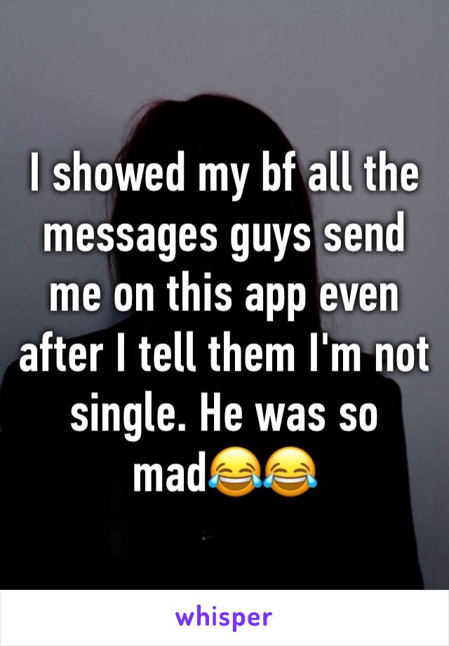 I showed my bf all the messages guys send me on this app even after I tell them I'm not single. He was so mad😂😂