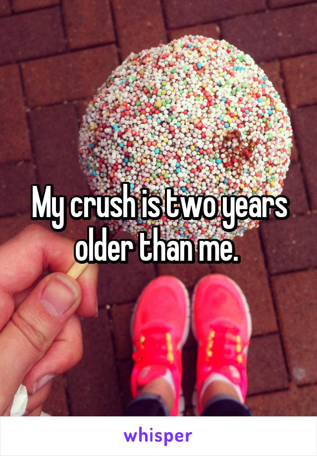 My crush is two years older than me.