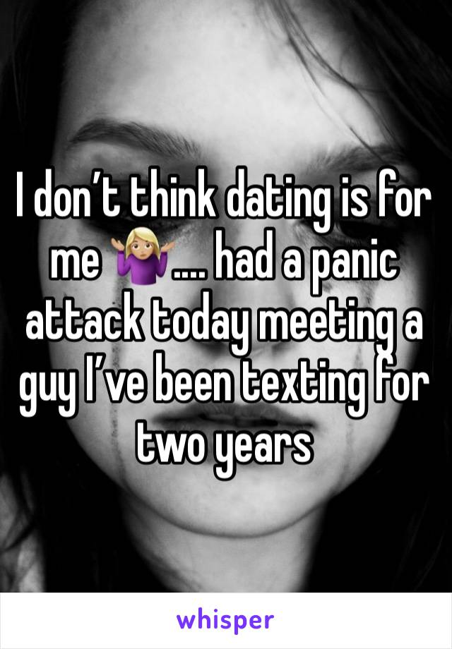 I don't think dating is for me 🤷🏼‍♀️.... had a panic attack today meeting a guy I've been texting for two years