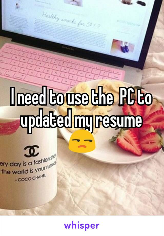 I need to use the  PC to updated my resume 😒