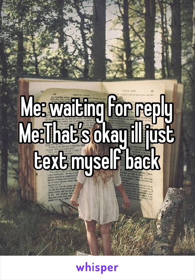 Me: waiting for reply Me:That's okay ill just text myself back