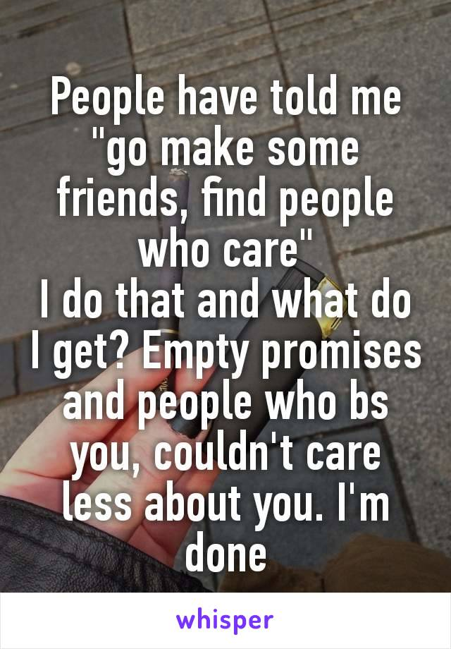 "People have told me ""go make some friends, find people​ who care"" I do that and what do I get? Empty promises and people who bs you, couldn't care less about you. I'm done"