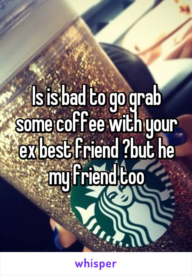 Is is bad to go grab some coffee with your ex best friend ?but he my friend too
